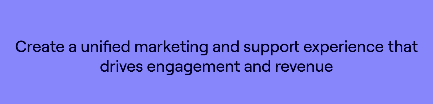 Create a unified marketing & support experience that drives engagement & revenue